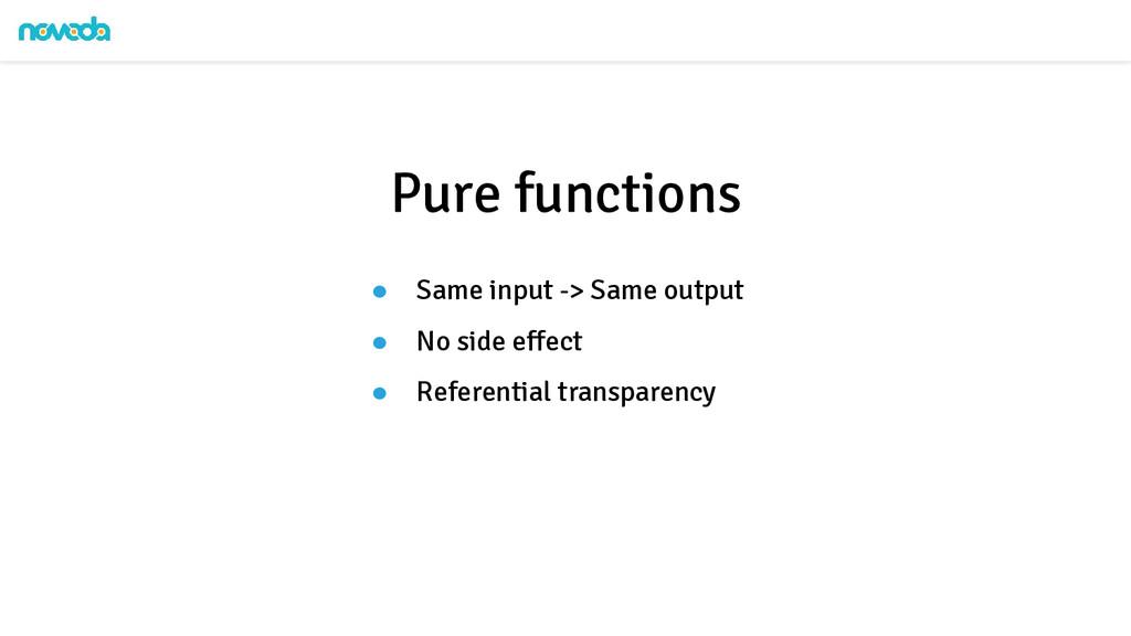● Same input -> Same output ● No side effect ● ...