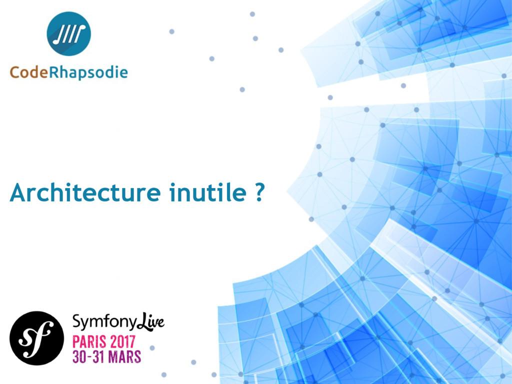 Architecture inutile ?