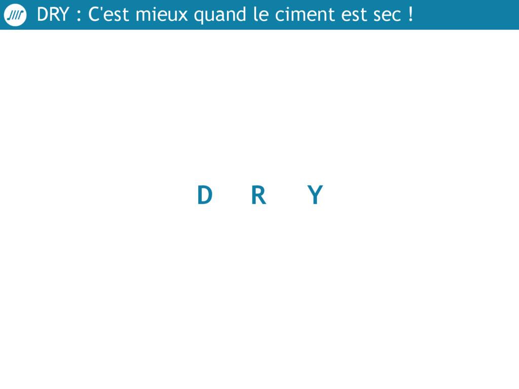 DRY : C'est mieux quand le ciment est sec ! D R...