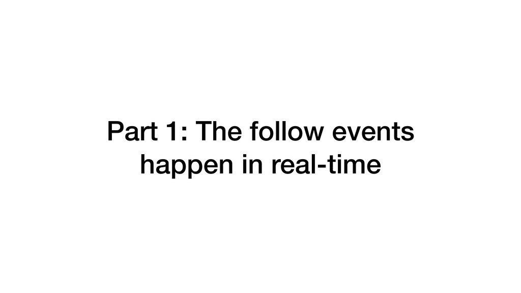 Part 1: The follow events happen in real-time