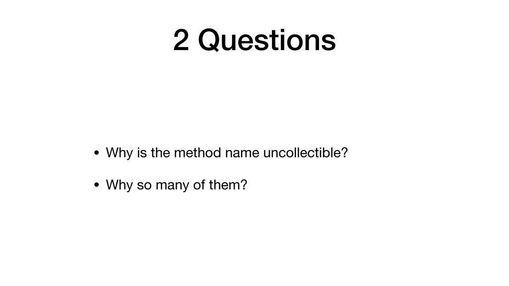 2 Questions • Why is the method name uncollecti...