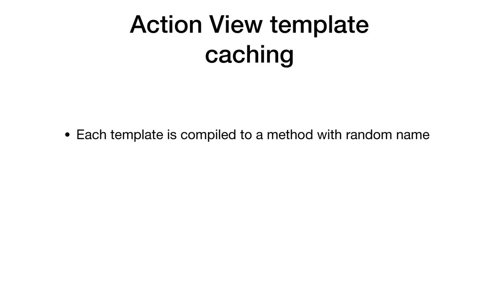 Action View template caching • Each template is...