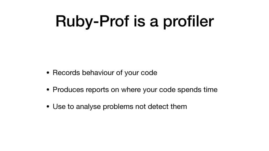 Ruby-Prof is a profiler • Records behaviour of y...