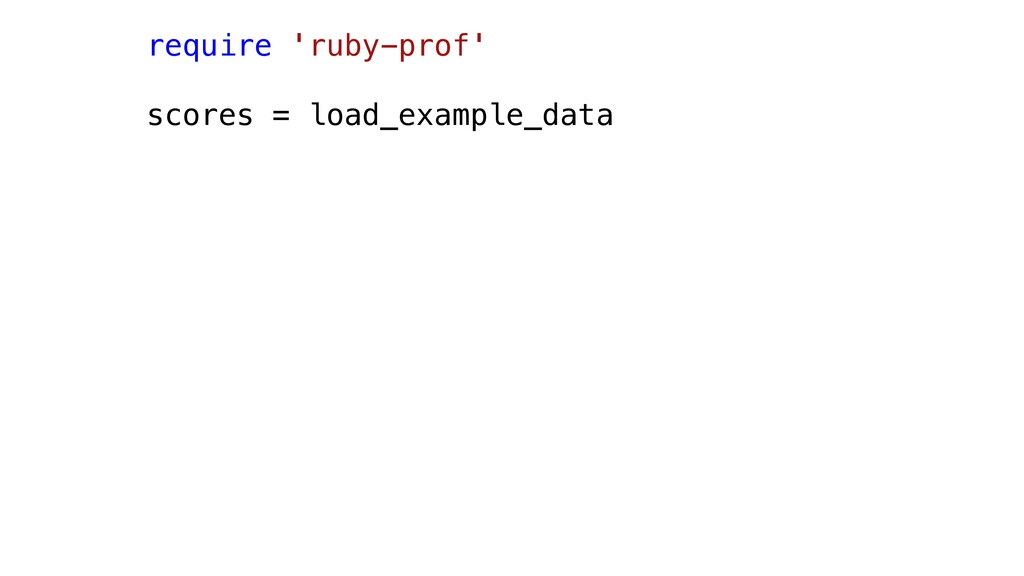 require 'ruby-prof' scores = load_example_data
