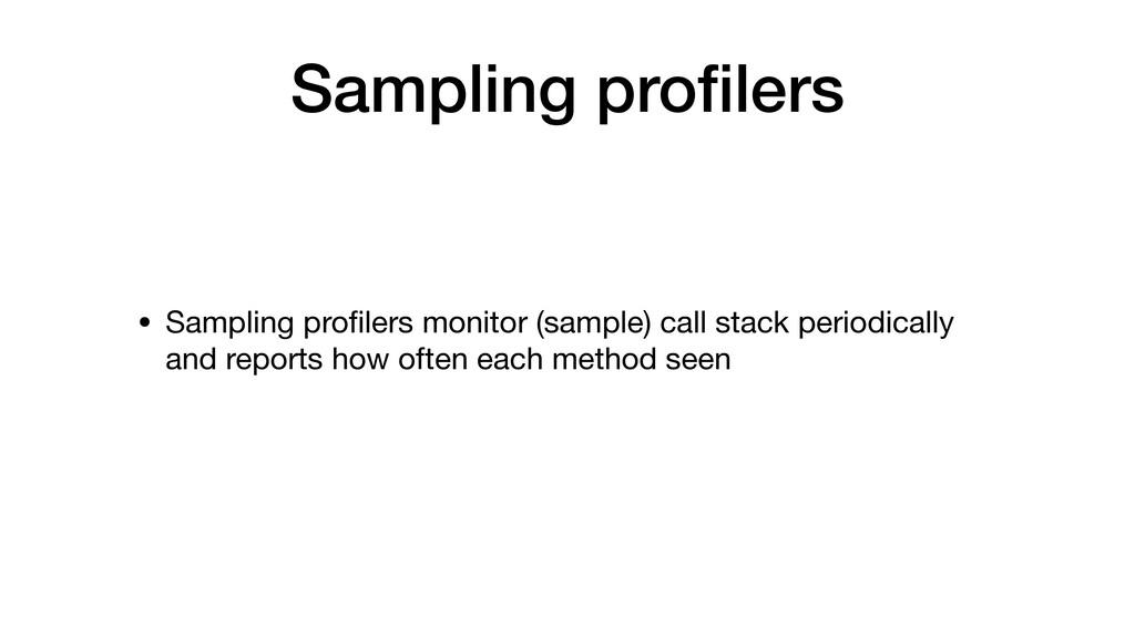 Sampling profilers • Sampling profilers monitor (...