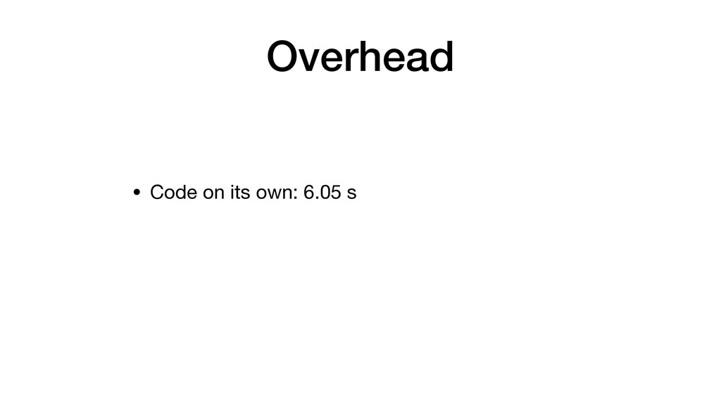 Overhead • Code on its own: 6.05 s