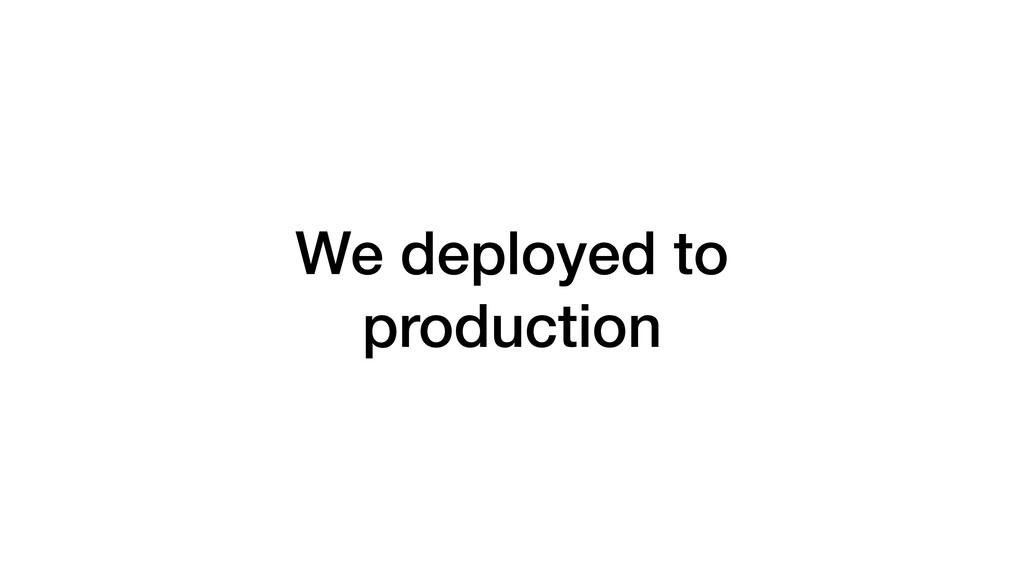 We deployed to production
