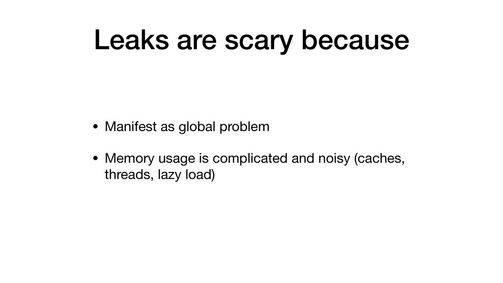 Leaks are scary because • Manifest as global pr...
