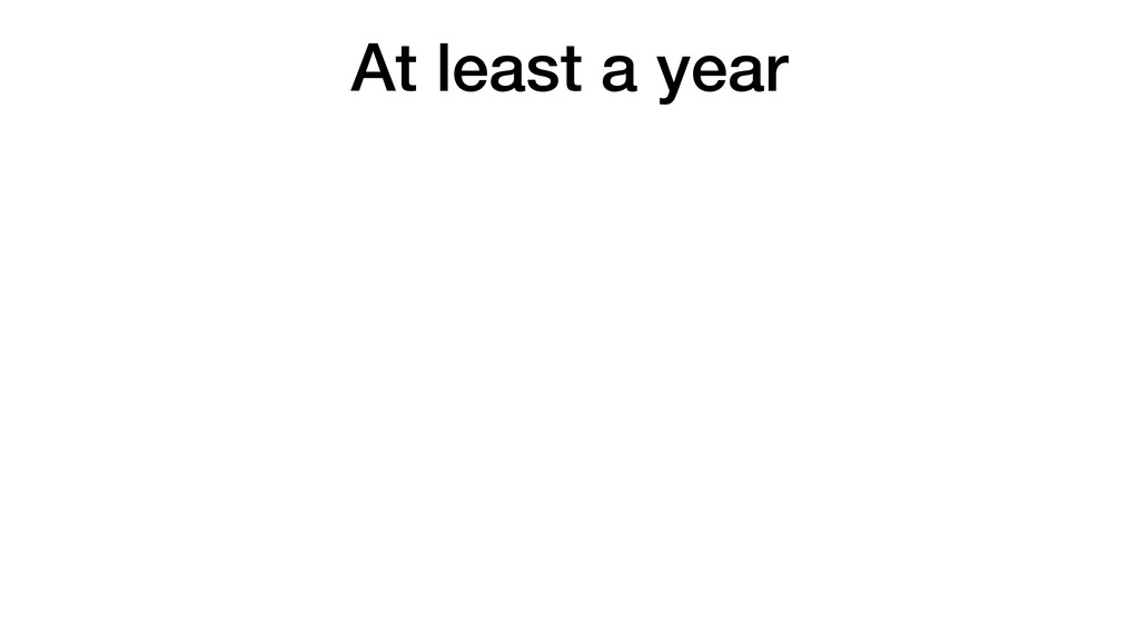 At least a year