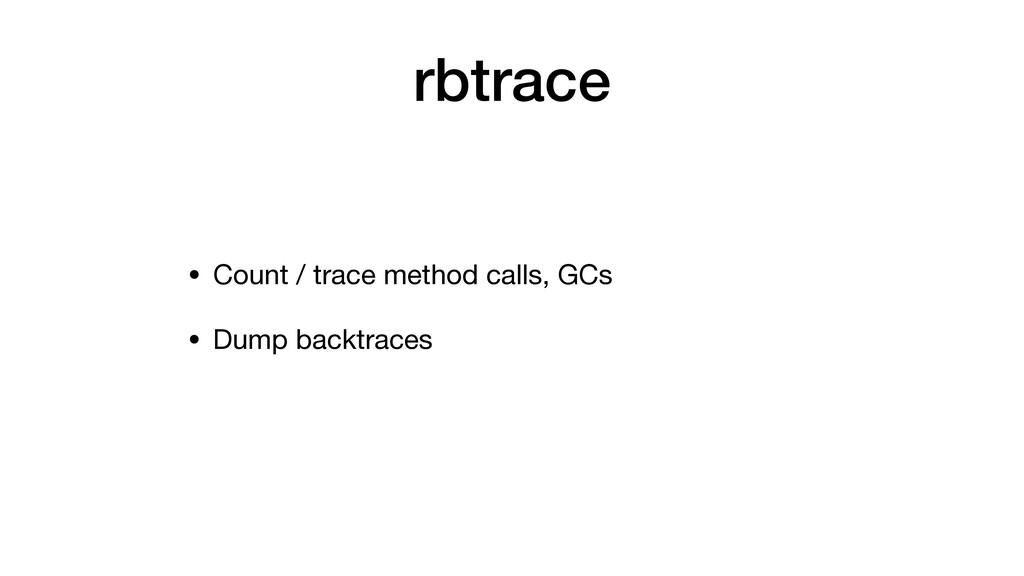 rbtrace • Count / trace method calls, GCs • Dum...