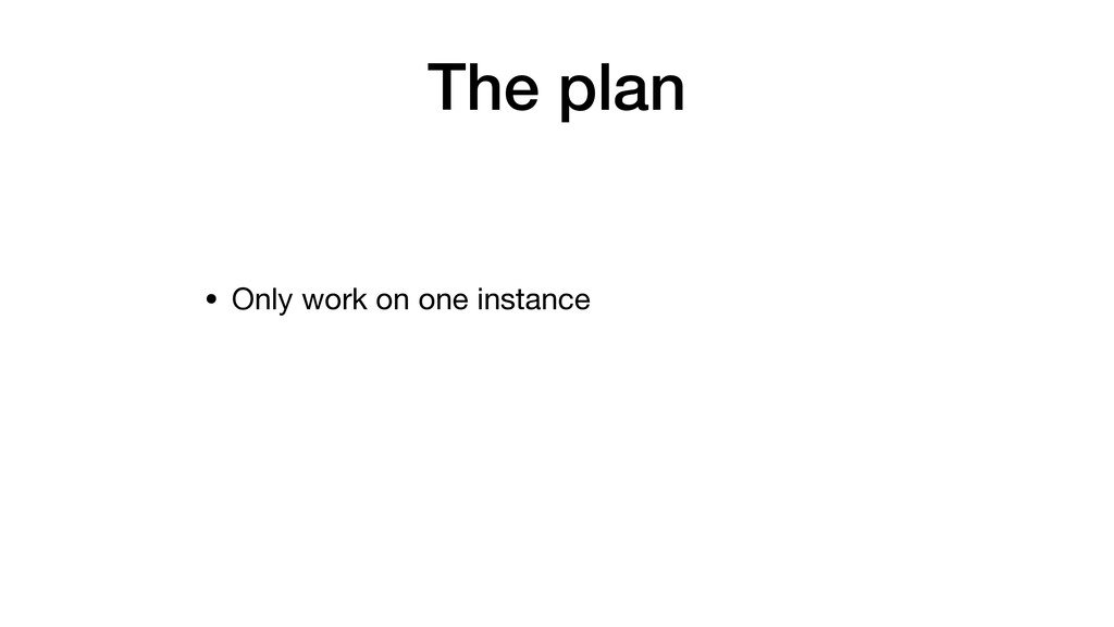 The plan • Only work on one instance