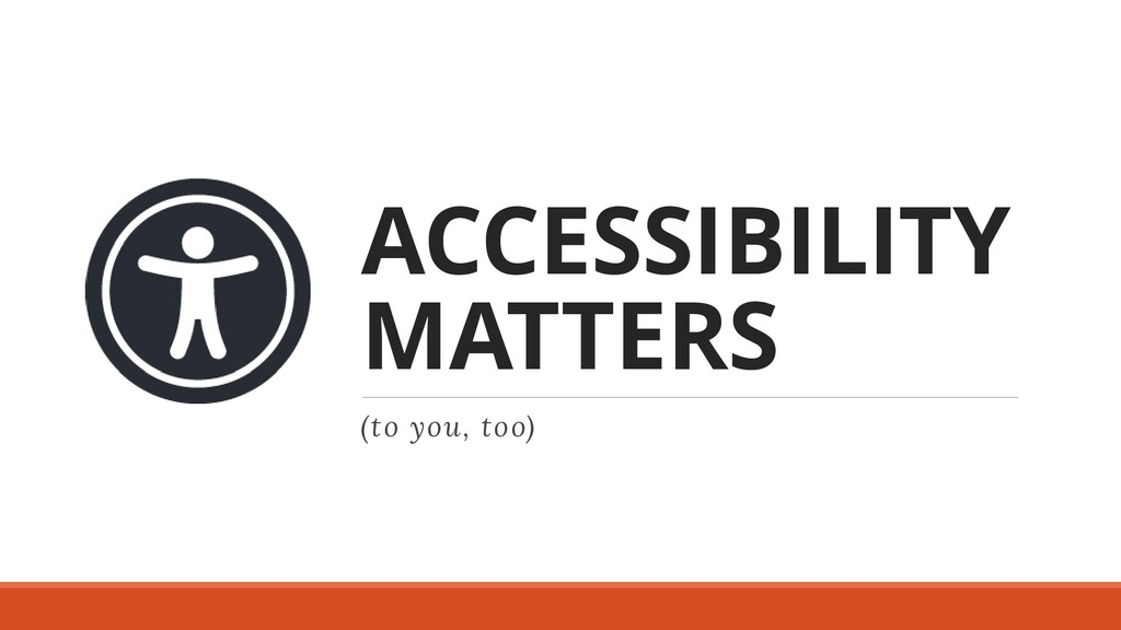 ACCESSIBILITY MATTERS (to you, too)