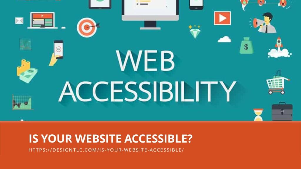 IS YOUR WEBSITE ACCESSIBLE? HTTPS://DESIGNTLC.C...