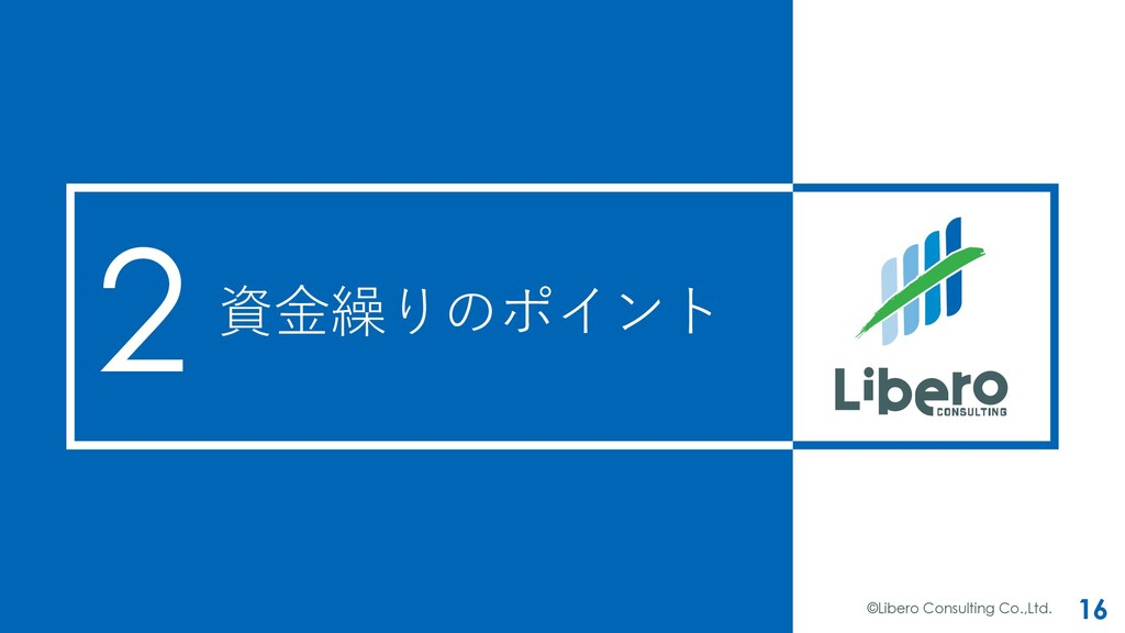 資⾦繰りのポイント ©Libero Consulting Co.,Ltd. 16 2