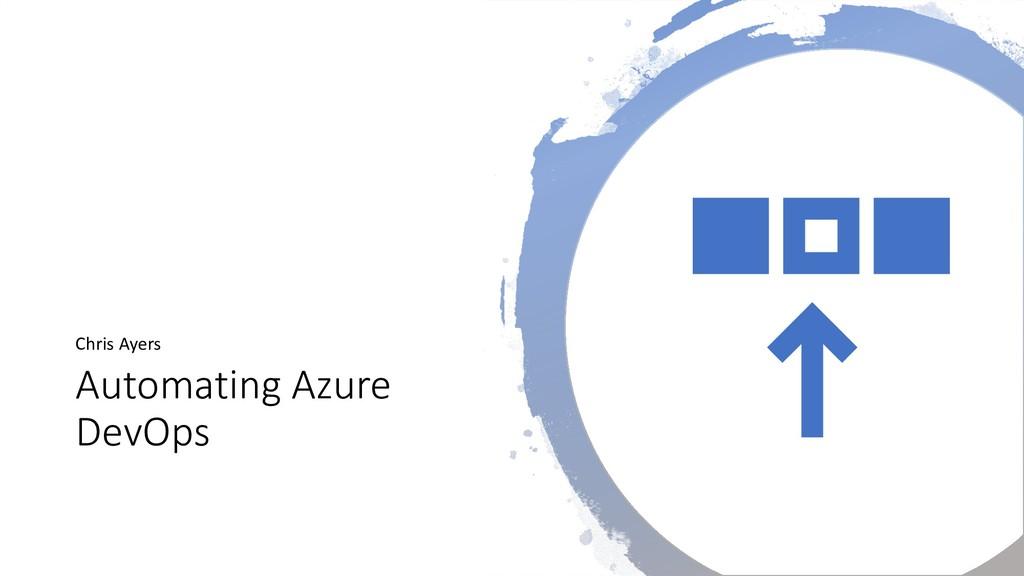 Automating Azure DevOps Chris Ayers