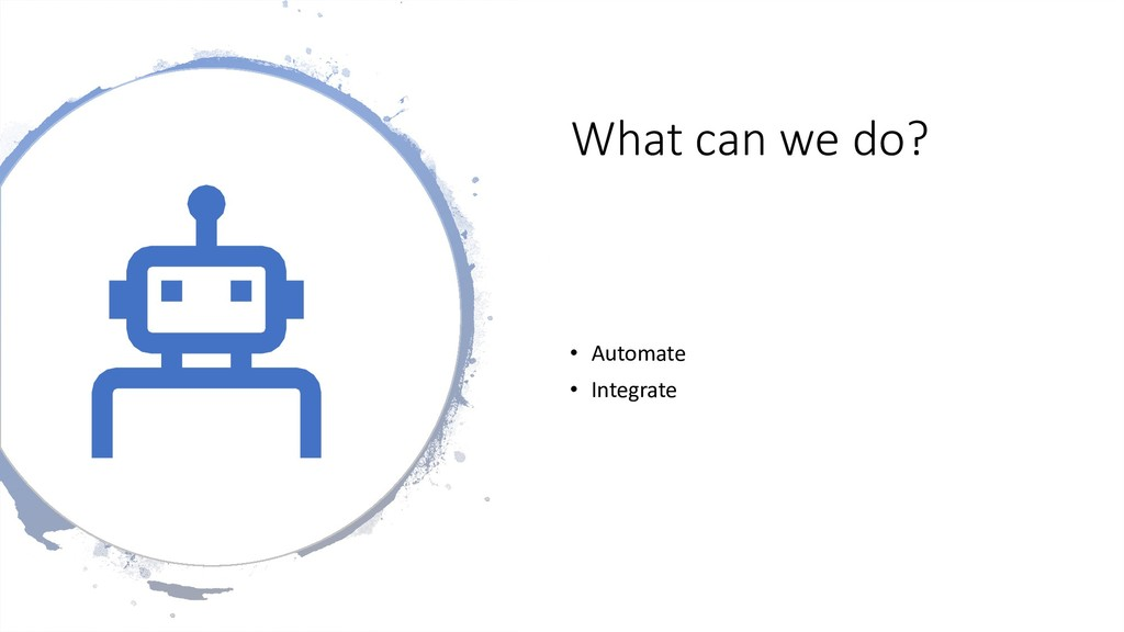 What can we do? • Automate • Integrate