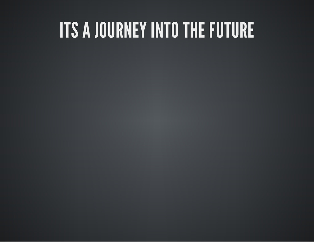 ITS A JOURNEY INTO THE FUTURE