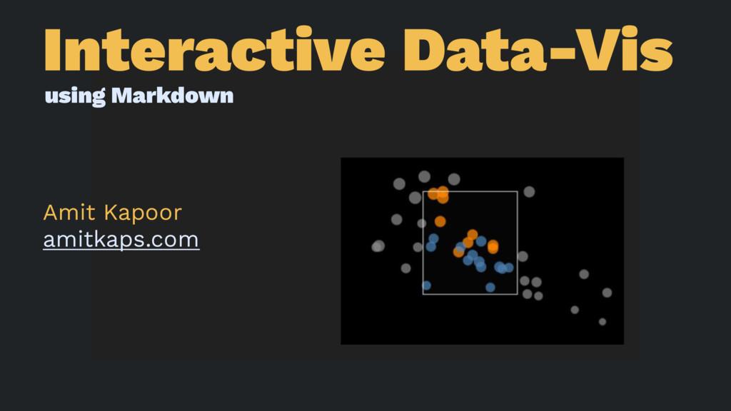 Interactive Data-Vis using Markdown Amit Kapoor...