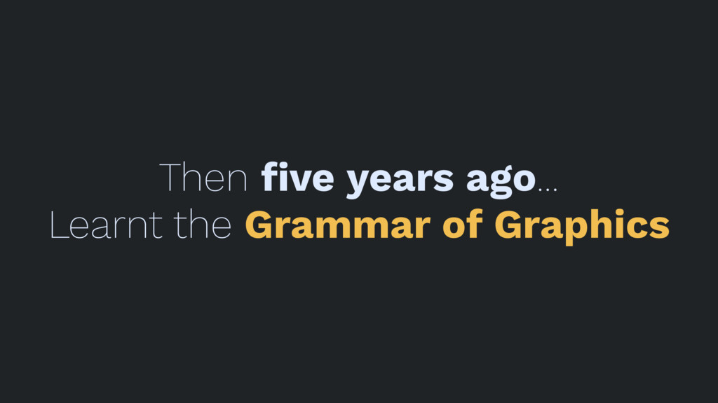 Then five years ago... Learnt the Grammar of Gra...