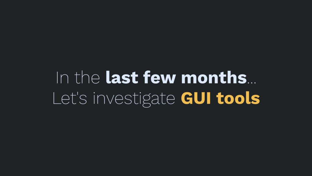 In the last few months... Let's investigate GUI...