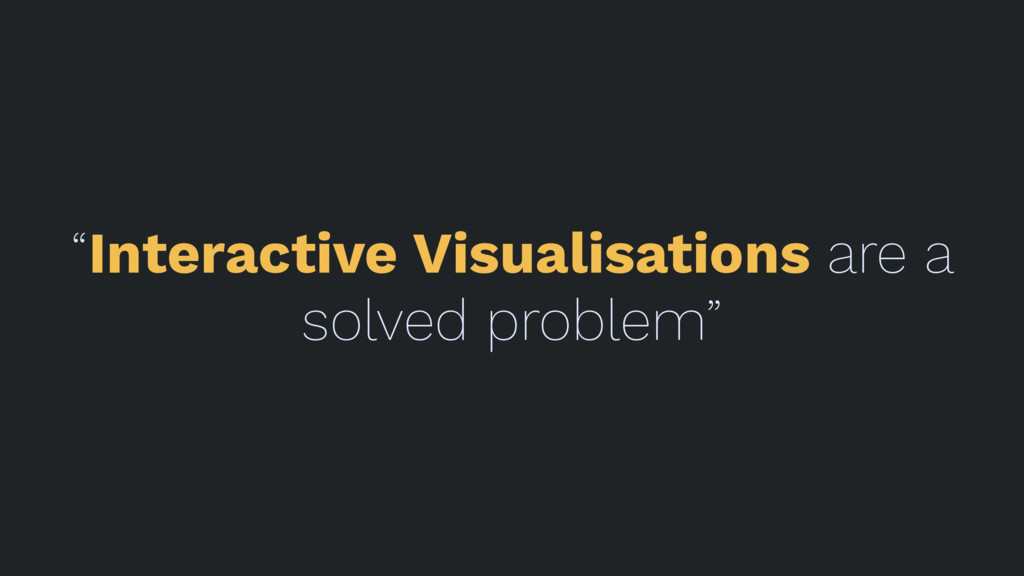 """""""Interactive Visualisations are a solved proble..."""
