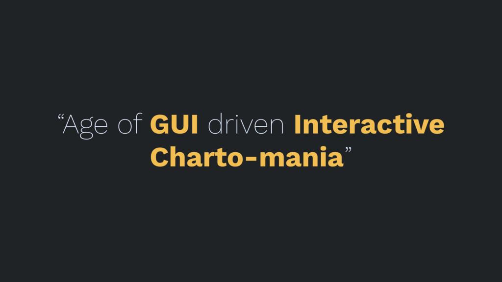 """""""Age of GUI driven Interactive Charto-mania"""""""