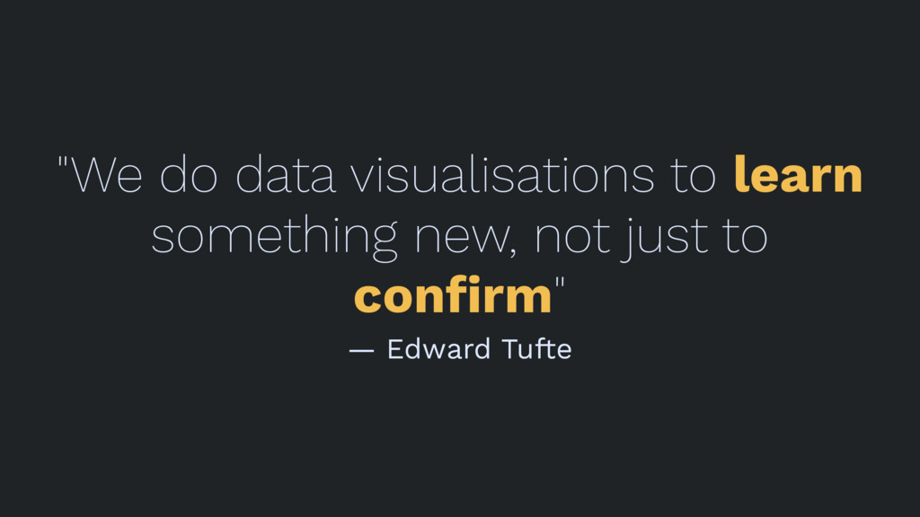 """""""We do data visualisations to learn something n..."""