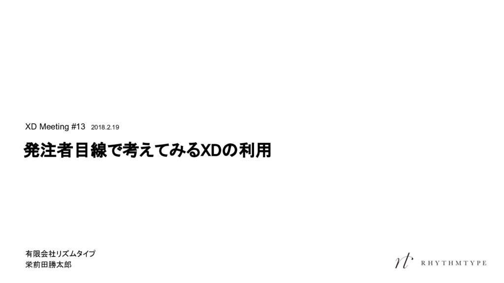 発注者目線で考えてみるXDの利用 XD Meeting #13 2018.2.19 有限会社リ...