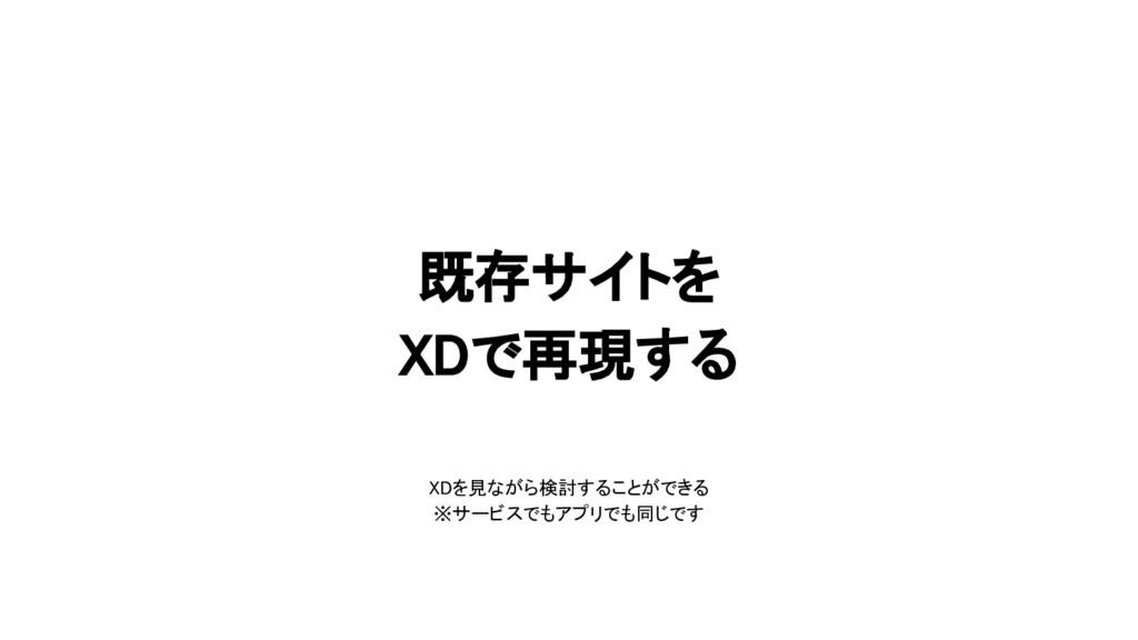 既存サイトを XDで再現する XDを見ながら検討することができる ※サービスでもアプリでも同じ...