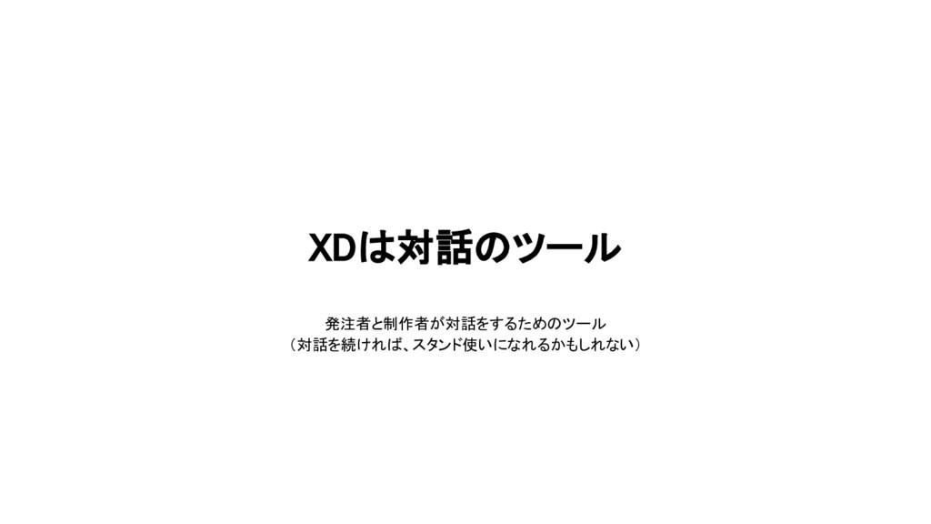 XDは対話のツール 発注者と制作者が対話をするためのツール (対話を続ければ、スタンド使いにな...