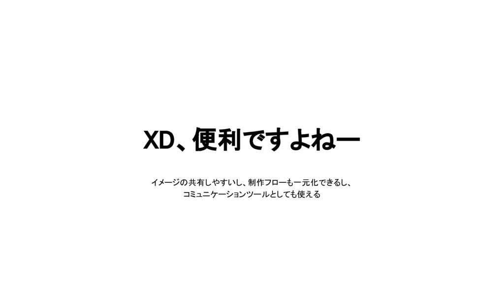 XD、便利ですよねー イメージの共有しやすいし、制作フローも一元化できるし、 コミュニケーショ...