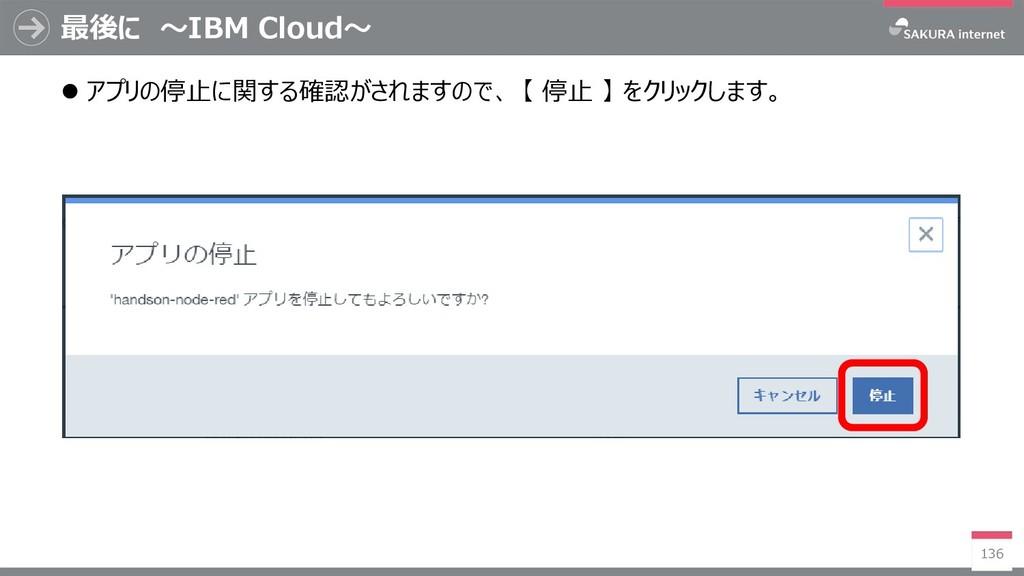 最後に ~IBM Cloud~ 136  アプリの停止に関する確認がされますので、 【 停止...