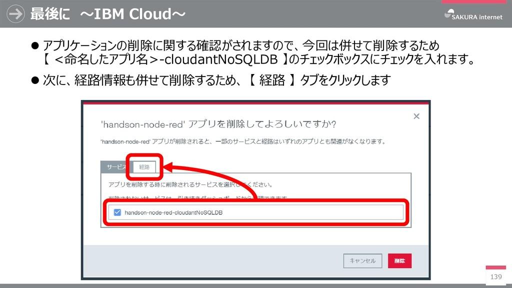 最後に ~IBM Cloud~ 139  アプリケーションの削除に関する確認がされますので、...