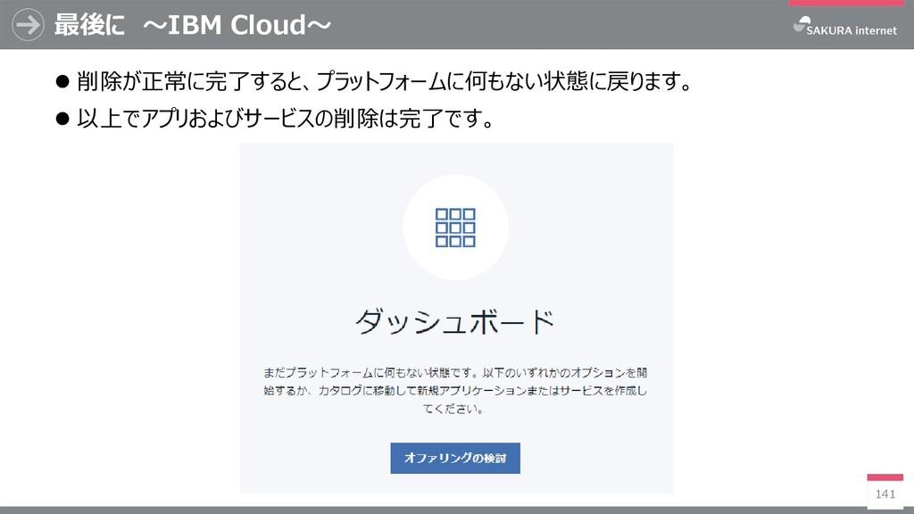 最後に ~IBM Cloud~ 141  削除が正常に完了すると、プラットフォームに何もない...