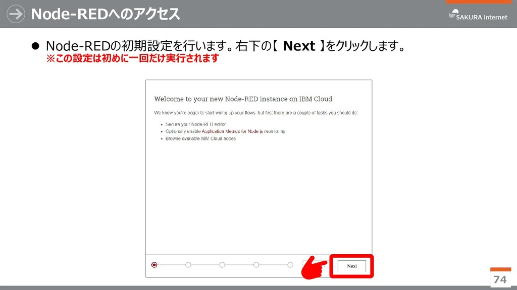 Node-REDへのアクセス 74  Node-REDの初期設定を行います。右下の【 Nex...