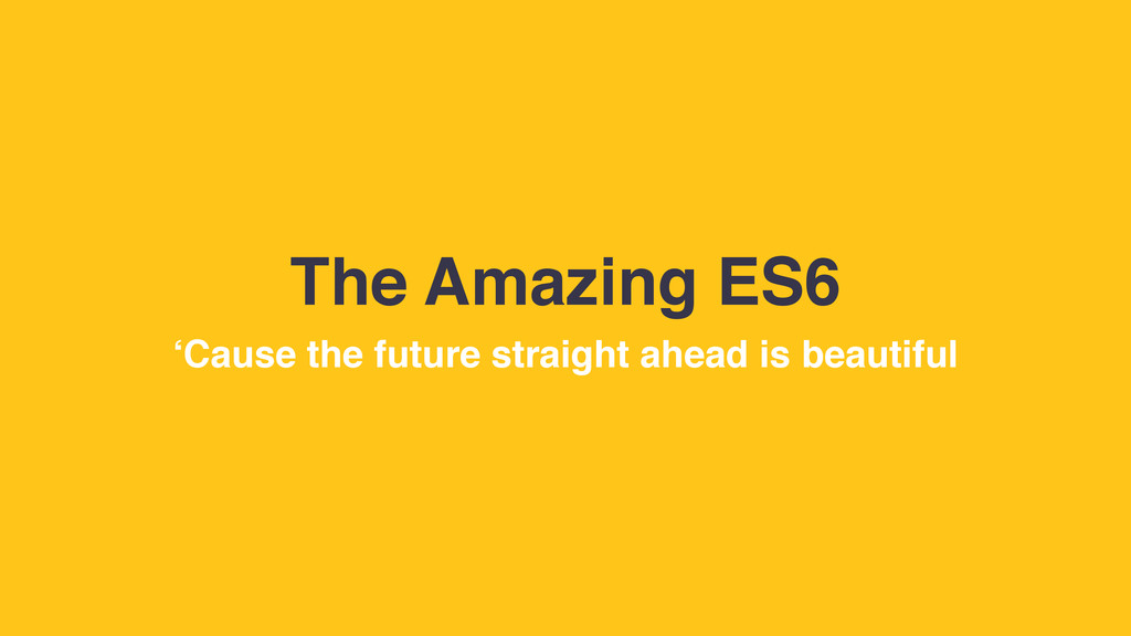 The Amazing ES6 'Cause the future straight ahea...