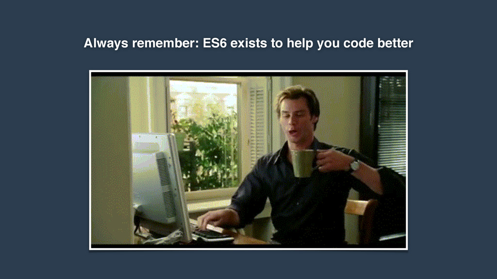 Always remember: ES6 exists to help you code be...
