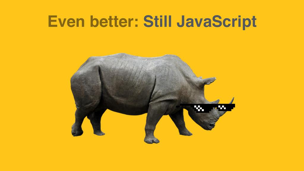 Even better: Still JavaScript