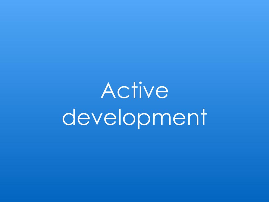 Active development