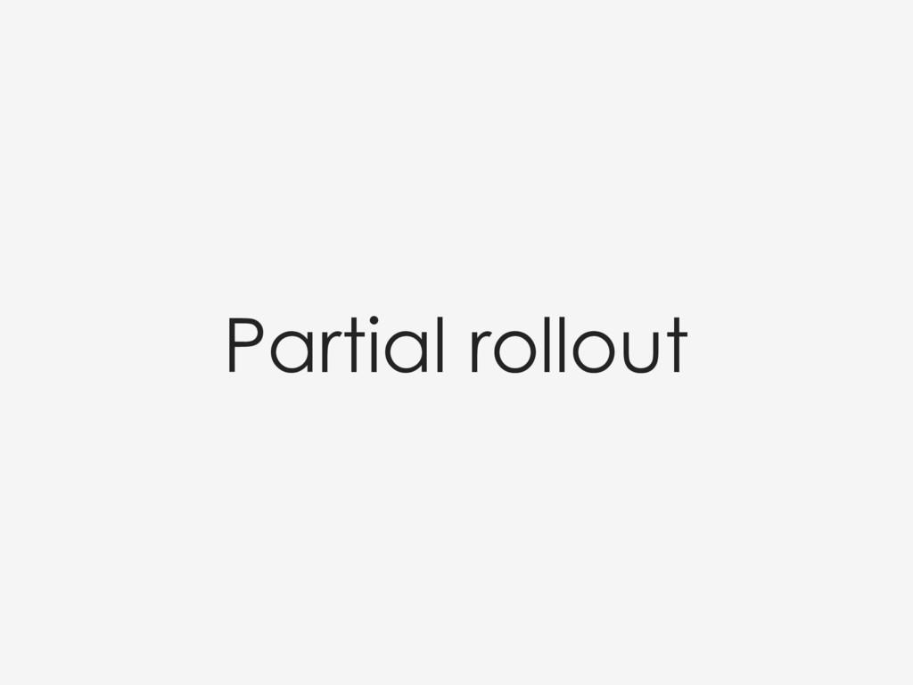 Partial rollout