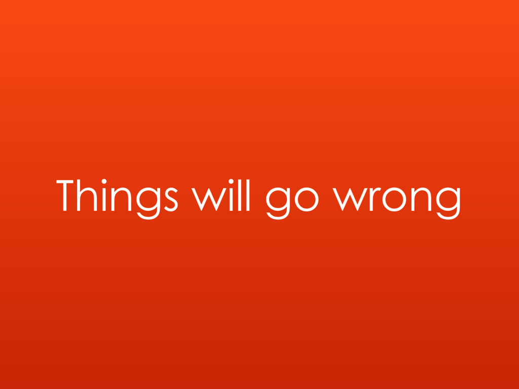 Things will go wrong