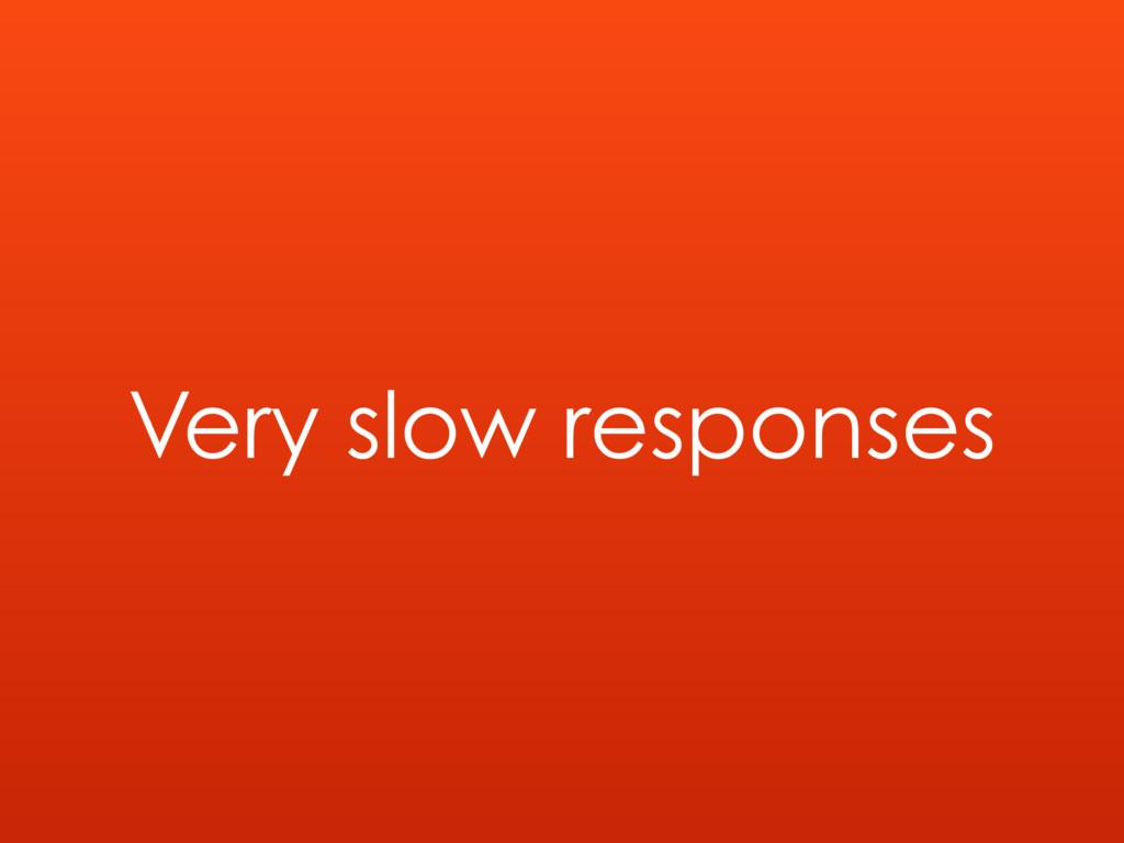 Very slow responses