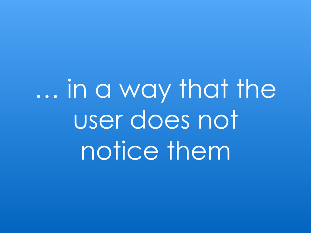 … in a way that the user does not notice them