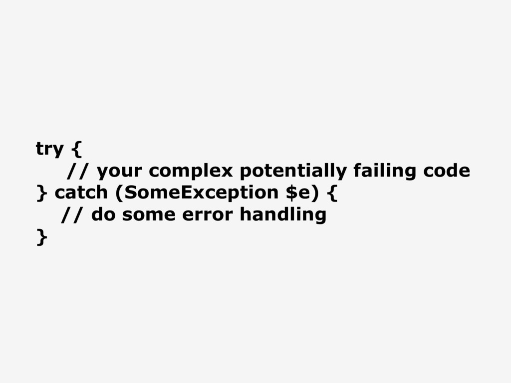 try { // your complex potentially failing code ...