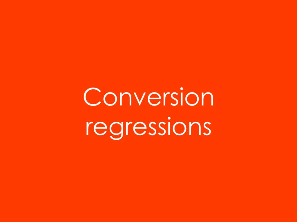Conversion regressions