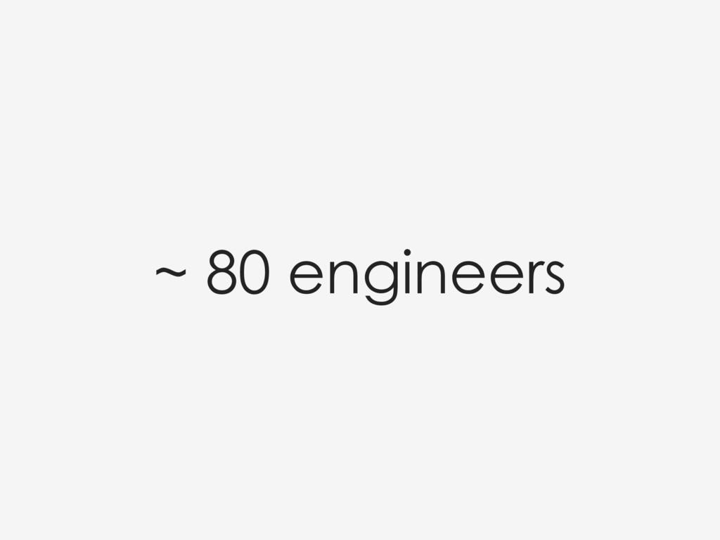 ~ 80 engineers