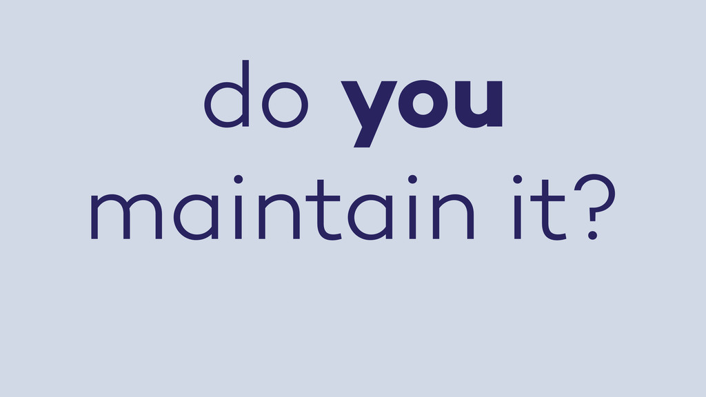 do you maintain it?