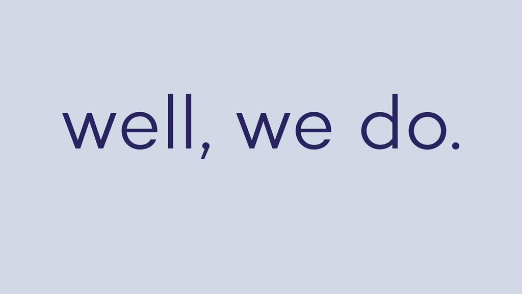 well, we do.