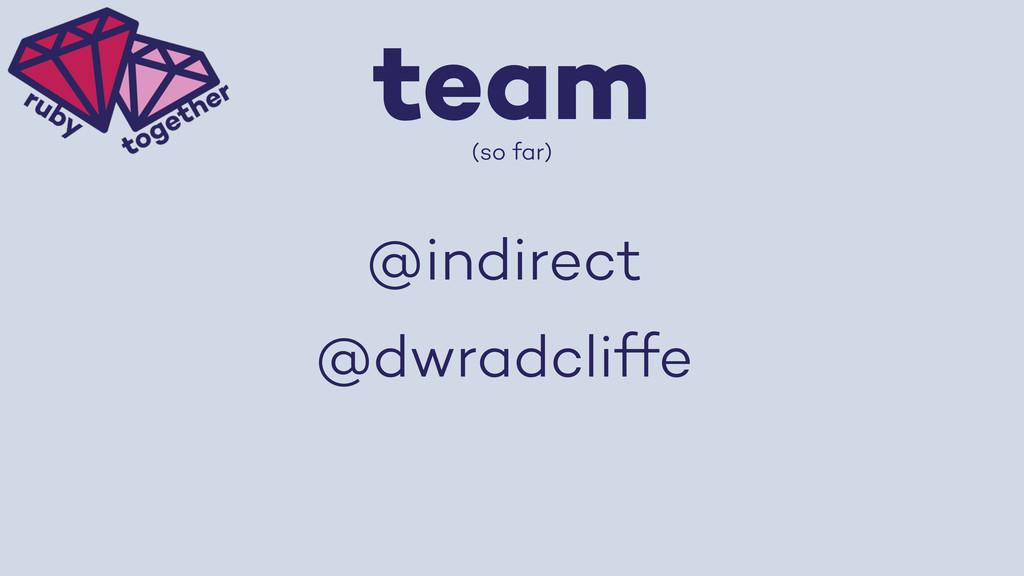 team (so far) @indirect @dwradcliffe