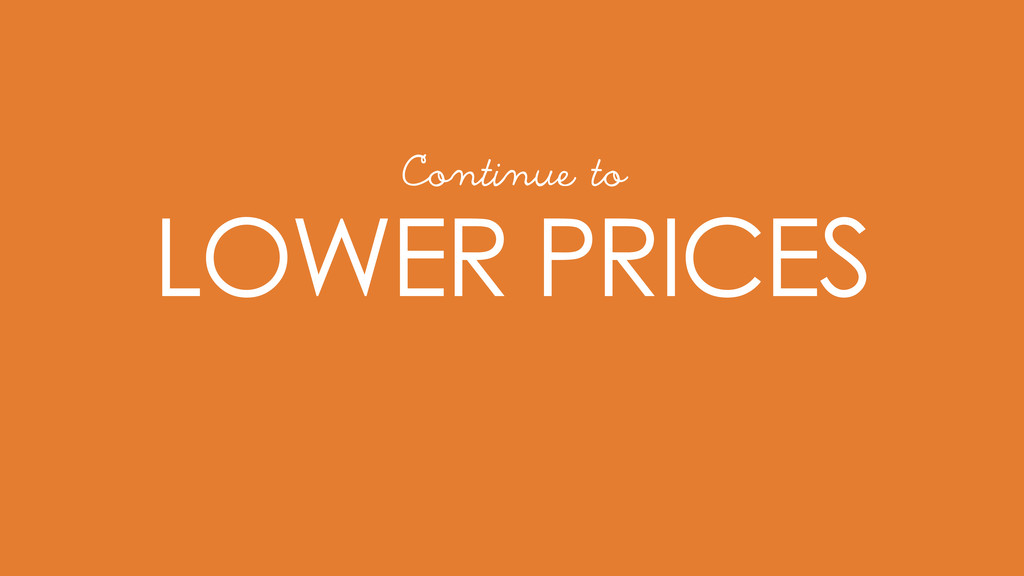 LOWER PRICES Continue to
